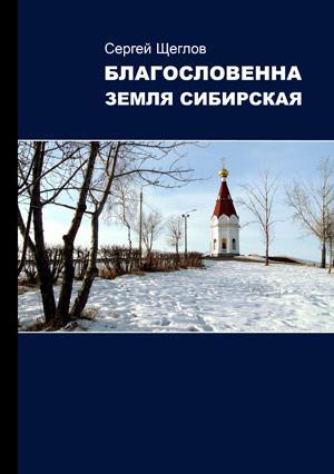 Сергей Щеглов «БЛАГОСЛОВЕННА ЗЕМЛЯ СИБИРСКАЯ»